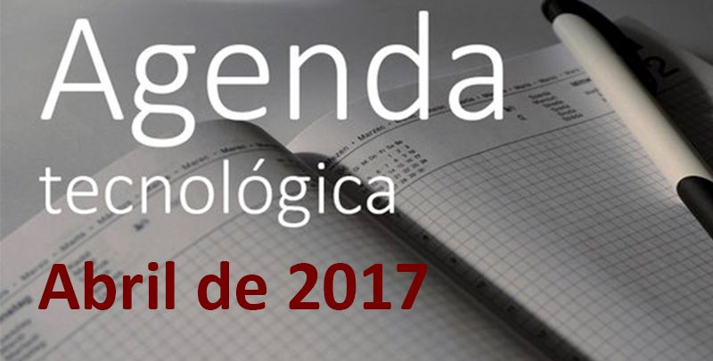 Agenda tecnológica de abril de 2017